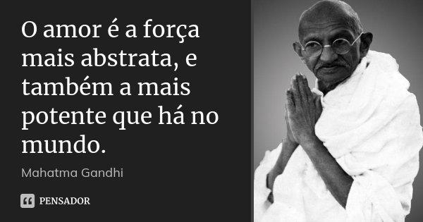 O amor é a força mais abstrata, e também a mais potente que há no mundo.... Frase de Mahatma Gandhi.