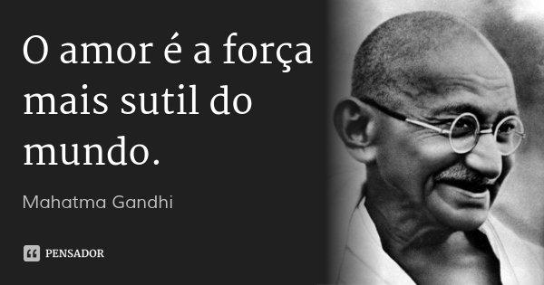 O amor é a força mais sutil do mundo.... Frase de Mahatma Gandhi.