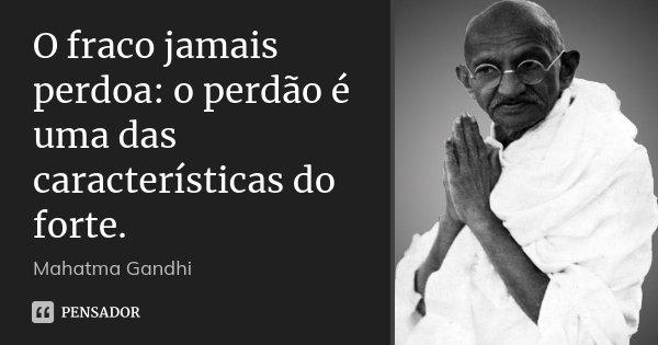 O fraco jamais perdoa: o perdão é uma das características do forte.... Frase de Mahatma Gandhi.