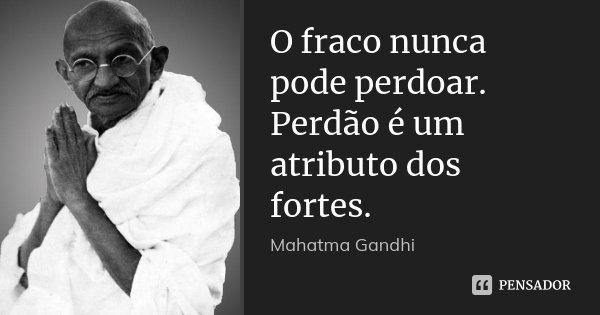 O fraco nunca pode perdoar. Perdão é um atributo dos fortes.... Frase de Mahatma Gandhi.