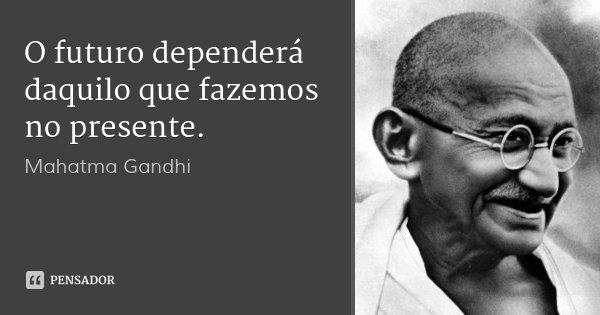O futuro dependerá daquilo que fazemos no presente.... Frase de Mahatma Gandhi.