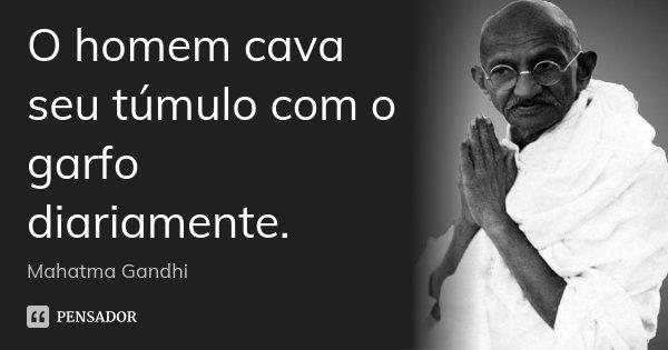 O homem cava seu túmulo com o garfo diariamente.... Frase de Mahatma Gandhi.