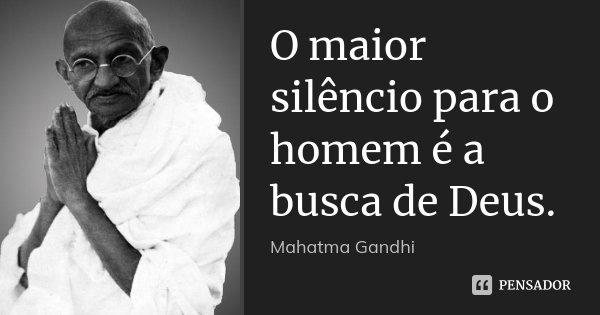 O maior silêncio para o homem é a busca de Deus.... Frase de Mahatma Gandhi.