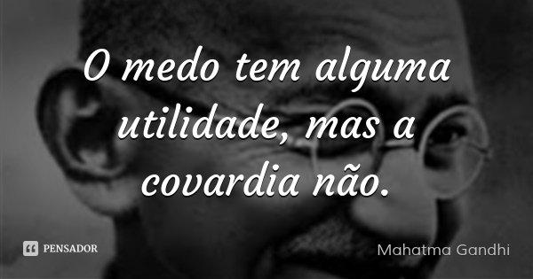 O medo tem alguma utilidade, mas a covardia não.... Frase de Mahatma Gandhi.