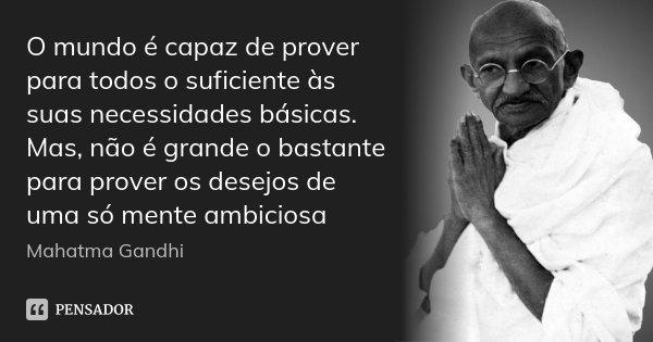O mundo é capaz de prover para todos o suficiente às suas necessidades básicas. Mas, não é grande o bastante para prover os desejos de uma só mente ambiciosa... Frase de Mahatma Gandhi.