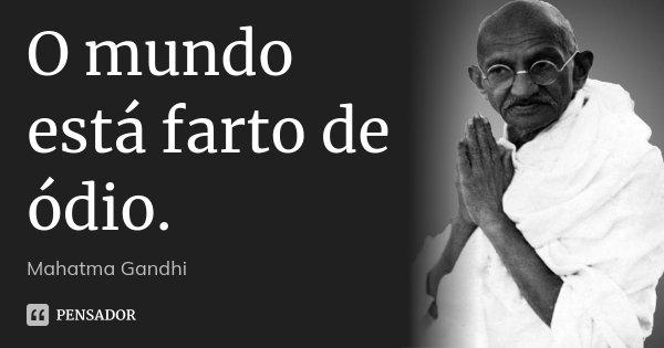 O mundo está farto de ódio.... Frase de Mahatma Gandhi.