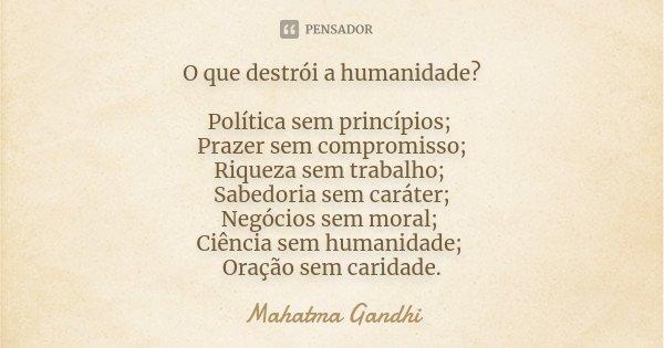 O que destrói a humanidade? Política, sem princípios; Prazer, sem compromisso; Riqueza sem trabalho; Sabedoria sem caráter; Negócios sem moral; Ciência sem huma... Frase de Mahatma Gandhi.