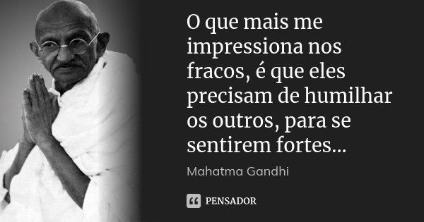 O que mais me impressiona nos fracos, é que eles precisam de humilhar os outros, para se sentirem fortes...... Frase de Mahatma Gandhi.