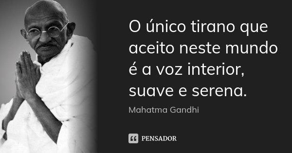 O único tirano que aceito neste mundo é a voz interior, suave e serena.... Frase de Mahatma Gandhi.