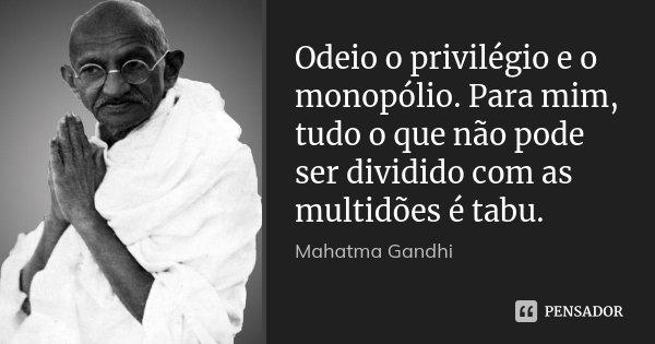 Odeio o privilégio e o monopólio. Para mim, tudo o que não pode ser dividido com as multidões é tabu.... Frase de Mahatma Gandhi.