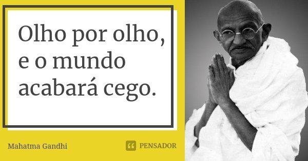 Olho por olho, e o mundo acabará cego.... Frase de Mahatma Gandhi.