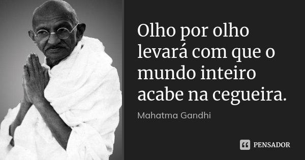 Olho por olho levará com que o mundo inteiro acabe na cegueira.... Frase de Mahatma Gandhi.