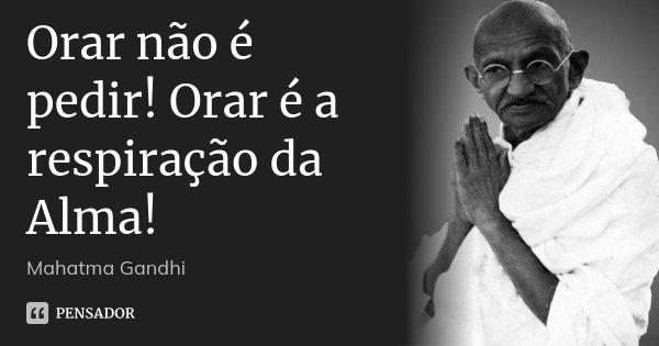 Orar não é pedir! Orar é a respiração da Alma!... Frase de Mahatma Gandhi.