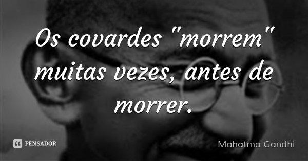 """Os covardes """"morrem"""" muitas vezes, antes de morrer.... Frase de Mahatma Gandhi."""
