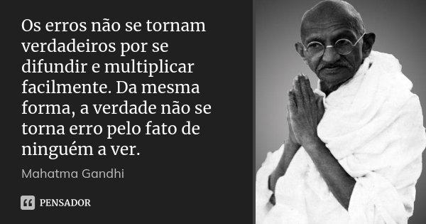 Os erros não se tornam verdadeiros por se difundir e multiplicar facilmente. Da mesma forma, a verdade não se torna erro pelo fato de ninguém a ver.... Frase de Mahatma Gandhi.