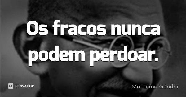 Os fracos nunca podem perdoar.... Frase de Mahatma Gandhi.