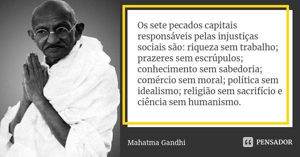 Os sete pecados capitais responsáveis pelas injustiças sociais são: riqueza sem trabalho; prazeres sem escrúpulos; conhecimento sem sabedoria; comércio sem mora... Frase de Mahatma Gandhi.