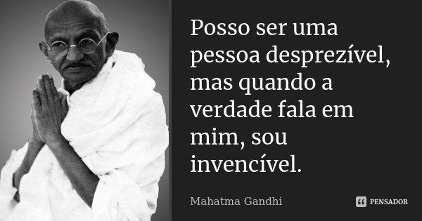 Posso ser uma pessoa desprezível, mas quando a verdade fala em mim, sou invencível.... Frase de Mahatma Gandhi.