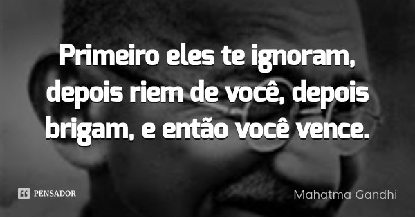 Primeiro eles te ignoram, depois riem de você, depois brigam, e então você vence.... Frase de Mahatma Gandhi.