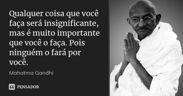 Qualquer coisa que você faça será insignificante, mas é muito importante que você o faça. Pois ninguém o fará por você.... Frase de Mahatma Gandhi.