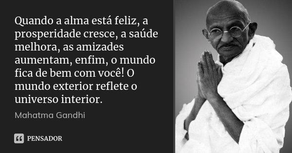 Quando a alma está feliz, a prosperidade cresce, a saúde melhora, as amizades aumentam, enfim, o mundo fica de bem com você! O mundo exterior reflete o universo... Frase de Mahatma Gandhi.