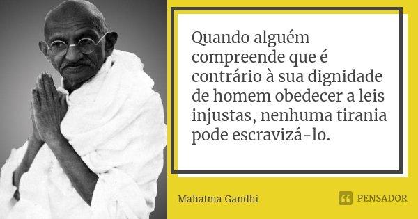 Quando alguém compreende que é contrário à sua dignidade de homem obedecer a leis injustas, nenhuma tirania pode escravizá-lo.... Frase de Mahatma Gandhi.