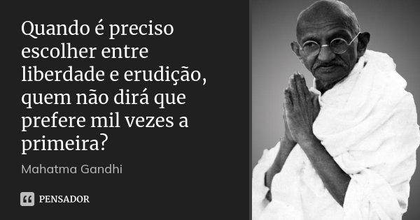 Quando é preciso escolher entre liberdade e erudição, quem não dirá que prefere mil vezes a primeira?... Frase de Mahatma Gandhi.