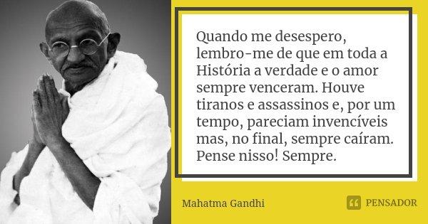 Quando me desespero, lembro-me de que em toda a História a verdade e o amor sempre venceram. Houve tiranos e assassinos e, por um tempo, pareciam invencíveis ma... Frase de Mahatma Gandhi.