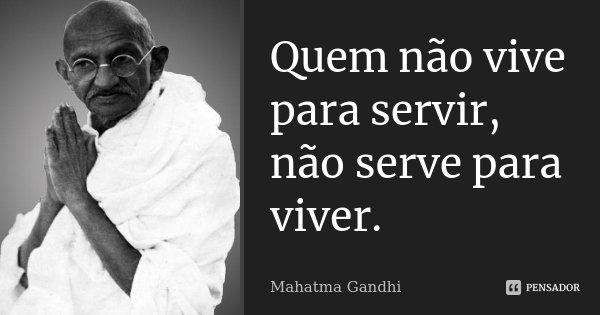 Quem não vive para servir, não serve para viver.... Frase de Mahatma Gandhi.