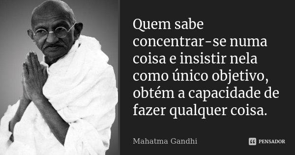 Quem sabe concentrar-se numa coisa e insistir nela como único objetivo, obtém, ao fim e ao cabo, a capacidade de fazer qualquer coisa.... Frase de Mahatma Gandhi.