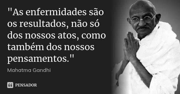 """""""As enfermidades são os resultados, não só dos nossos atos, como também dos nossos pensamentos.""""... Frase de Mahatma Gandhi."""