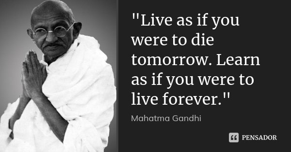 """""""Live as if you were to die tomorrow. Learn as if you were to live forever.""""... Frase de Mahatma Gandhi."""