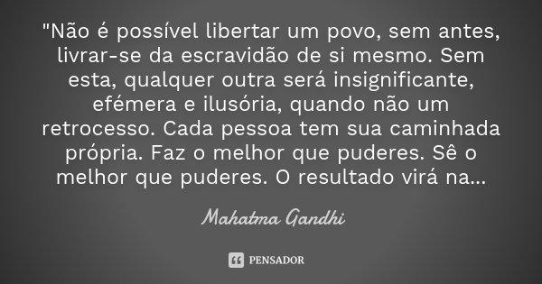 """""""Não é possível libertar um povo, sem antes, livrar-se da escravidão de si mesmo. Sem esta, qualquer outra será insignificante, efémera e ilusória, quando ... Frase de Mahatma Gandhi."""
