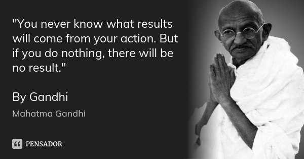 """You never know what results will come from your action. But if you do nothing, there will be no result."" By Gandhi... Frase de Mahatma Gandhi."