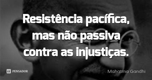 Resistência pacífica, mas não passiva contra as injustiças.... Frase de Mahatma Gandhi.