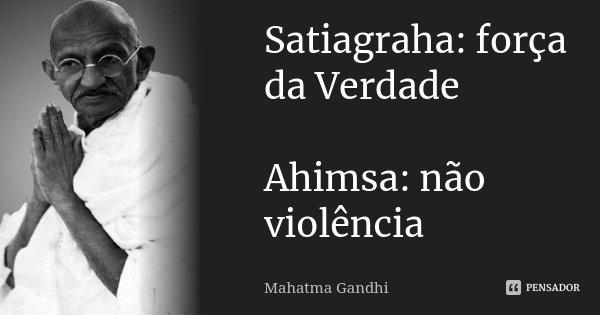 Satiagraha: força da Verdade Ahimsa: não violência... Frase de Mahatma Gandhi.