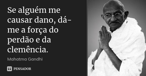 Se alguém me causar dano, dá-me a força do perdão e da clemência.... Frase de Mahatma Gandhi.