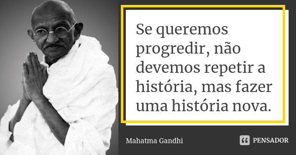 Se queremos progredir, não devemos repetir a história, mas fazer uma história nova.... Frase de Mahatma Gandhi.