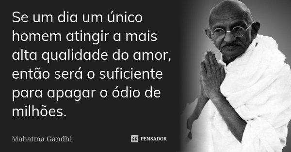 Se um dia um único homem atingir a mais alta qualidade do amor, então será o suficiente para apagar o ódio de milhões.... Frase de Mahatma Gandhi.