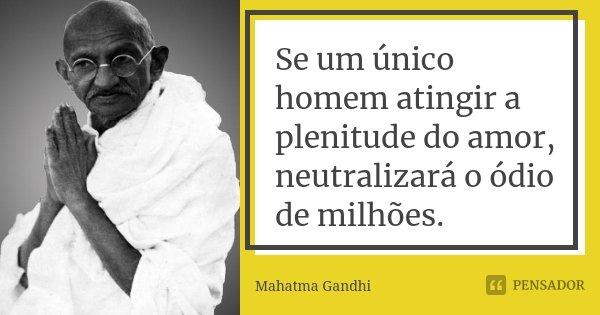 Se um único homem atingir a plenitude do amor, neutralizará o ódio de milhões.... Frase de Mahatma Gandhi.