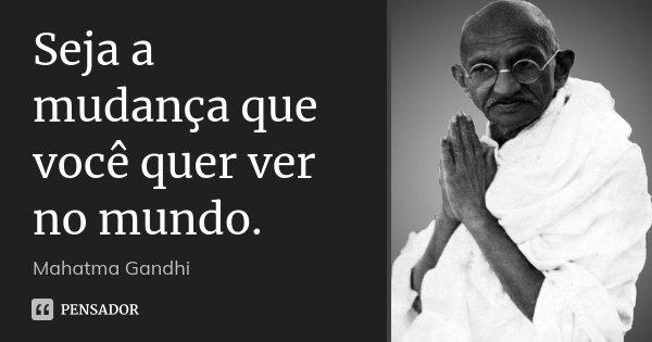 Seja a mudança que você quer ver no mundo.... Frase de Mahatma Gandhi.