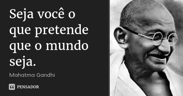 Seja você o que pretende que o mundo seja.... Frase de Mahatma Gandhi.