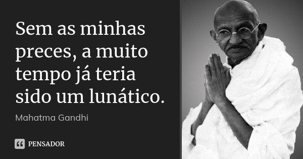 Sem as minhas preces, a muito tempo já teria sido um lunático.... Frase de Mahatma Gandhi.