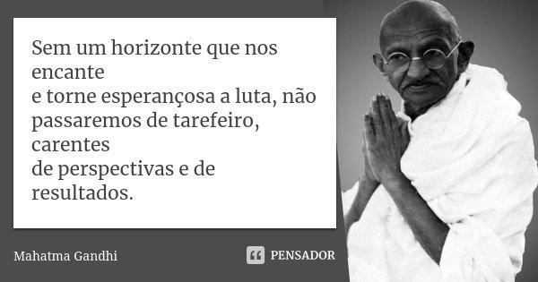 Sem um horizonte que nos encante e torne esperançosa a luta, não passaremos de tarefeiro, carentes de perspectivas e de resultados.... Frase de Mahatma Gandhi.