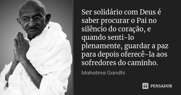 Ser solidário com Deus é saber procurar o Pai no silêncio do coração, e quando senti-lo plenamente, guardar a paz para depois oferecê-la aos sofredores do camin... Frase de Mahatma Gandhi.