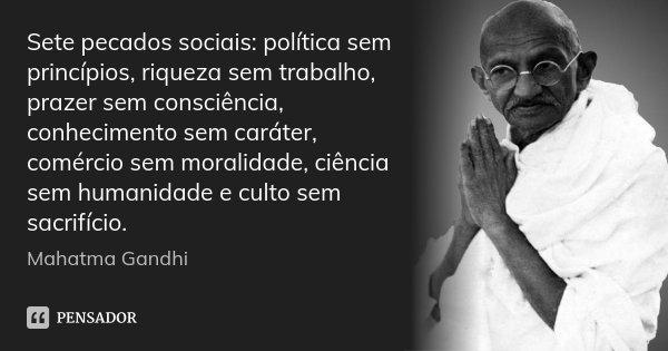 Sete pecados sociais: política sem princípios, riqueza sem trabalho, prazer sem consciência, conhecimento sem caráter, comércio sem moralidade, ciência sem huma... Frase de Mahatma Gandhi.