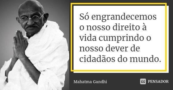 Só engrandecemos o nosso direito à vida cumprindo o nosso dever de cidadãos do mundo.... Frase de Mahatma Gandhi.
