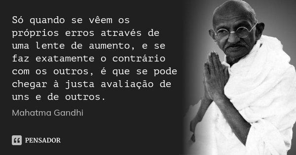 Só quando se vêem os próprios erros através de uma lente de aumento, e se faz exatamente o contrário com os outros, é que se pode chegar à justa avaliação de un... Frase de Mahatma Gandhi.