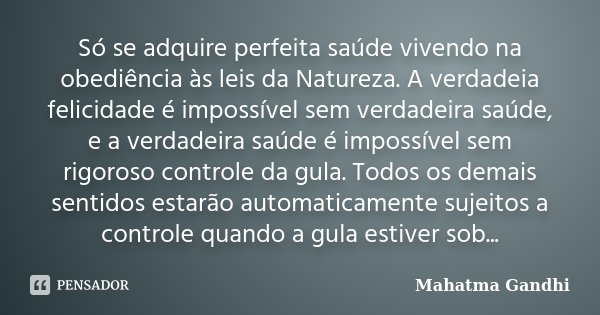 Só se adquire perfeita saúde vivendo na obediência às leis da Natureza. A verdadeia felicidade é impossível sem verdadeira saúde, e a verdadeira saúde é impossí... Frase de Mahatma Gandhi.