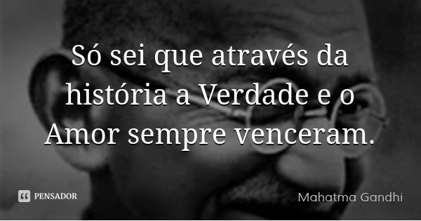 Só sei que através da história a Verdade e o Amor sempre venceram.... Frase de Mahatma Gandhi.